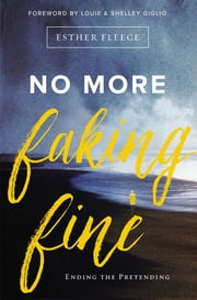 No More Faking Fine - Ending the Pretending ebook by Louie and Shelley Giglio, Esther Fleece Allen