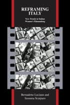 Reframing Italy - New Trends in Italian Women's Filmmaking ebook by Bernadette Luciano, Susanna Scarparo