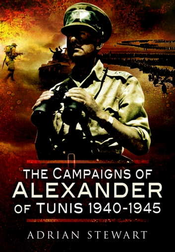 Campaigns of Alexander of Tunis 1940 – 1945 ebook by Adrian  Stewart