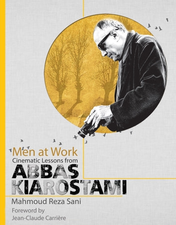 Men at Work: Cinematic Lessons from Abbas Kiarostami ebook by Mahmoud Reza Sani