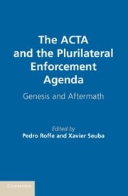 The ACTA and the Plurilateral Enforcement Agenda - Genesis and Aftermath ebook by Pedro Roffe,Xavier Seuba