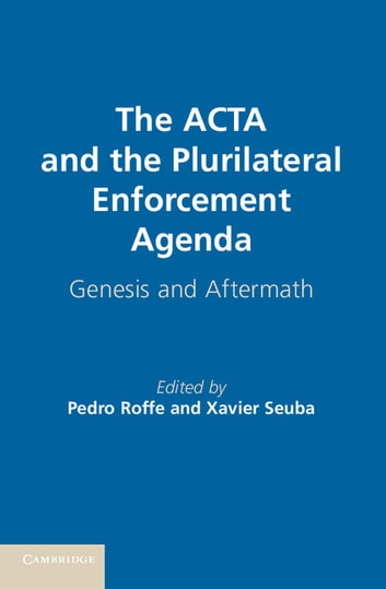 The ACTA and the Plurilateral Enforcement Agenda - Genesis and Aftermath ebook by
