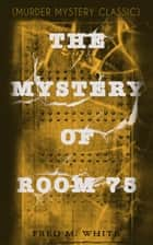 THE MYSTERY OF ROOM 75 (Murder Mystery Classic) - Crime Thriller ebook by Fred M. White