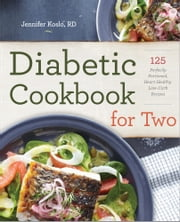 Diabetic Cookbook for Two: 125 Perfectly Portioned, Heart-Healthy, Low-Carb Recipes ebook by Jennifer Koslo, RD