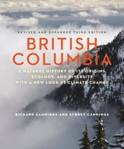 British Columbia - A Natural History of Its Origins, Ecology, and Diversity with a New Look at Climate Change ebook by Richard Cannings,Sydney Cannings