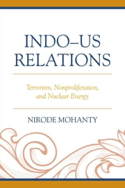 Indo–US Relations - Terrorism, Nonproliferation, and Nuclear Energy ebook by Nirode Mohanty