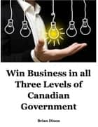 Win Business In All Three Levels of Canadian Government ebook by Brian Dixon