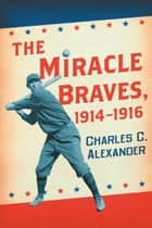 The Miracle Braves, 1914–1916 ebook by Charles C. Alexander