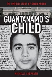 Guantanamo's Child: The Untold Story of Omar Khadr ebook by Shephard, Michelle