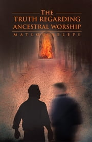 The Truth Regarding Ancestral Worship ebook by Matlou Selepe