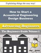 How to Start a Acoustical Engineering Design Business (Beginners Guide) - How to Start a Acoustical Engineering Design Business (Beginners Guide) ebook by Jae Simpkins