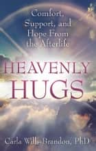 Heavenly Hugs - Comfort, Support, and Hope From the Afterlife ebook by Carla Wills-Brandon