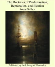 The Doctrines of Predestination, Reprobation, and Election ebook by Robert Wallace