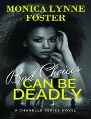 Bad Choices Can Be Deadly: A Chanelle Series Novel - Book 1 ebook by Monica Lynne Foster