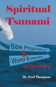 Spiritual Tsunami - Biblical prophecy and world events are converging ebook by Dr. Fred Thompson