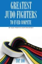 Greatest Judo Fighters to Ever Compete: Top 100 ebook by alex trostanetskiy