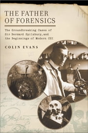 The Father of Forensics - The Groundbreaking Cases of Sir Bernard Spilsbury, and the Beginnings of Modern CSI ebook by Colin Evans