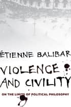 Violence and Civility - On the Limits of Political Philosophy ebook by Étienne Balibar, G.M. Goshgarian