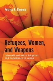 Refugees, Women, and Weapons - International Norm Adoption and Compliance in Japan ebook by Petrice Flowers