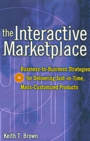 The Interactive Marketplace: Business-to-Business Strategies for Delivering Just-in-Time, Mass-Customized Products: Business-to-Business Strategies fo ebook by Brown, Keith