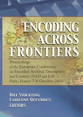 Encoding Across Frontiers - Proceedings of the European Conference on Encoded Archival Description and Context (EAD and EAC), Pa ebook by Bill Stockting