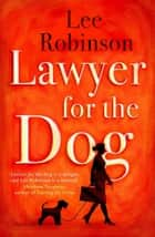 Lawyer for the Dog - A charming and heart-warming story of Woman's Best Friend eBook by Lee Robinson
