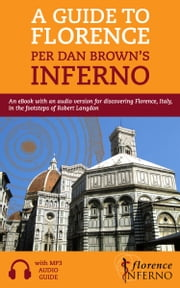 A Guide to Florence per Dan Brown's Inferno: An eBook with an Audio Version for Discovering Florence, Italy, in the Footsteps of Robert Langdon ebook by Florence Inferno