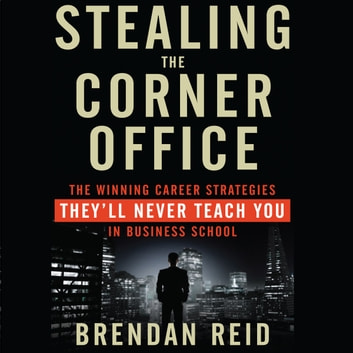 Stealing the Corner Office - The Winning Career Strategies They'll Never Teach You in Business School audiobook by Brendan Reid