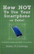 How Not To Use Your Smartphone ebook by Rodney D. Cambridge