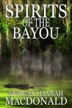 SPIRITS OF THE BAYOU - The Spirits Series #2 ebook by Morgan Hannah MacDonald