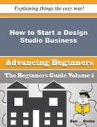 How to Start a Design Studio Business (Beginners Guide) ebook by Rosenda Goebel