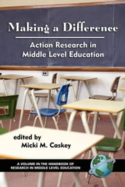 Making a Difference: Action Research in Middle Level Education. The Handbook of Research in Middle Level Education. ebook by Caskey, Micki M.