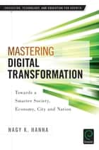 Mastering Digital Transformation - Towards a Smarter Society, Economy, City and Nation ebook by Elias G. Carayannis, Nagy K. Hanna