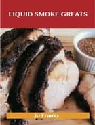 Liquid Smoke Greats: Delicious Liquid Smoke Recipes, The Top 71 Liquid Smoke Recipes ebook by Jo Franks
