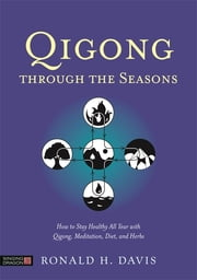 Qigong Through the Seasons - How to Stay Healthy All Year with Qigong, Meditation, Diet, and Herbs ebook by Ronald H. Davis,Ken Cohen