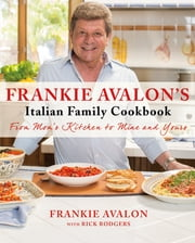 Frankie Avalon's Italian Family Cookbook - From Mom's Kitchen to Mine and Yours ebook by Frankie Avalon,Rick Rodgers
