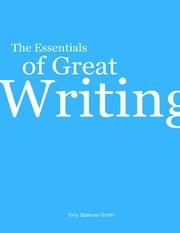 The Essentials of Great Writing ebook by Tony Spencer-Smith