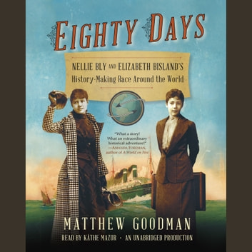 Eighty Days - Nellie Bly and Elizabeth Bisland's History-Making Race Around the World audiobook by Matthew Goodman