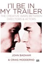 Ill be In My Trailer: The Creative Wars Between Directors and Actors ebook by John Badham,Craig Modderno