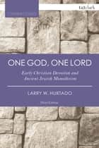 One God, One Lord - Early Christian Devotion and Ancient Jewish Monotheism ebook by Larry W. Hurtado