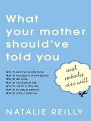 What Your Mother Should've Told You and Nobody Else Will ebook by Natalie Reilly