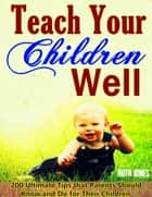 Teach Your Children Well: Bring up Successful Children When They are Growing, 200 Ultimate Tips that Parents Should Know and Do for Their Children, Wise Education Guidelines in Bible ebook by