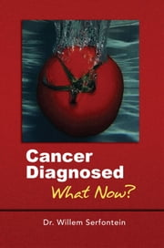 Cancer Diagnosed:What Now? ebook by Dr Willem Serfontein