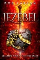 Jezebel - Defeating Your #1 Spiritual Enemy ebook by Bob Larson
