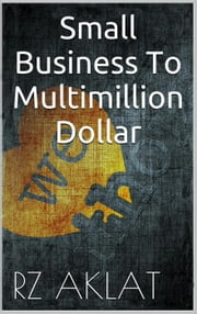 Small Business To Multimillion Dollar ebook by RZ Aklat