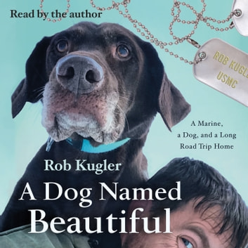 A Dog Named Beautiful - A Marine, a Dog, and a Long Road Trip Home audiobook by Rob Kugler