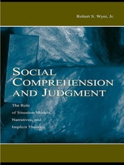 Social Comprehension and Judgment - The Role of Situation Models, Narratives, and Implicit Theories ebook by Robert S. Wyer, Jr.