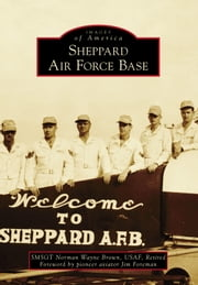Sheppard Air Force Base ebook by SMSGT Norman Wayne Brown Retired USAF,Pioneer Aviator Jim Foreman