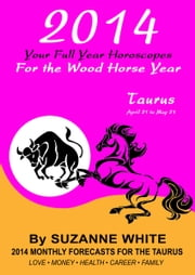 2014 Taurus Your Full Year Horoscopes For The Wood Horse Year ebook by Suzanne White