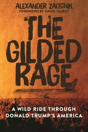 The Gilded Rage - A Wild Ride Through Donald Trump's America ebook by Alexander Zaitchik